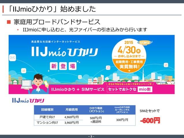 ‐ 3 ‐ 「IIJmioひかり」始めました  家庭用ブロードバンドサービス • IIJmioに申し込むと、光ファイバーの引き込みから行います 回線種別 月額費用 ひかり電話 (オプション) IIJmioひかり対応 ルータレンタル (オプショ...