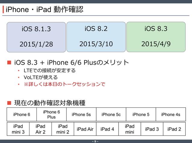 ‐ 9 ‐ iPhone・iPad 動作確認  iOS 8.3 + iPhone 6/6 Plusのメリット • LTEでの接続が安定する • VoLTEが使える • ※詳しくは本日のトークセッションで  現在の動作確認対象機種 iOS 8...