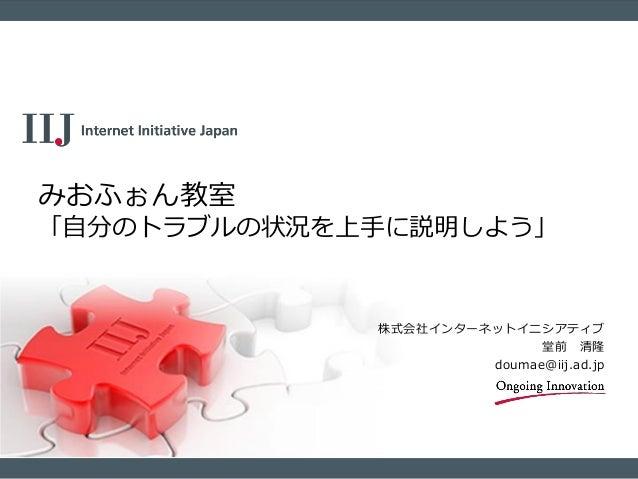 株式会社インターネットイニシアティブ 堂前 清隆 doumae@iij.ad.jp みおふぉん教室 「自分のトラブルの状況を上手に説明しよう」