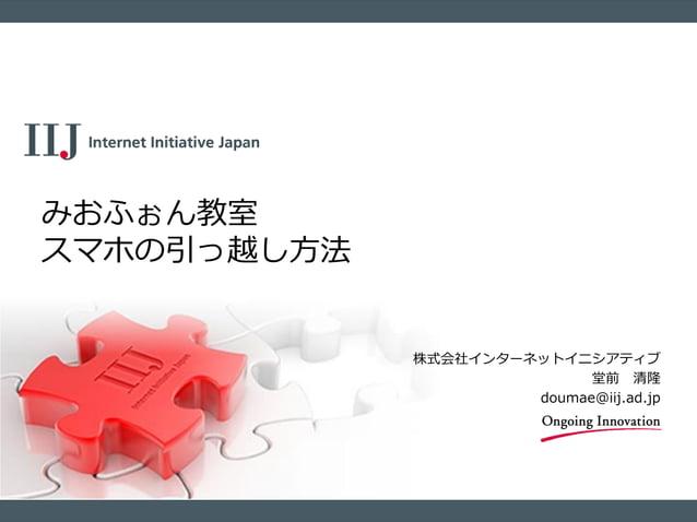 株式会社インターネットイニシアティブ 堂前 清隆 doumae@iij.ad.jp みおふぉん教室 スマホの引っ越し方法