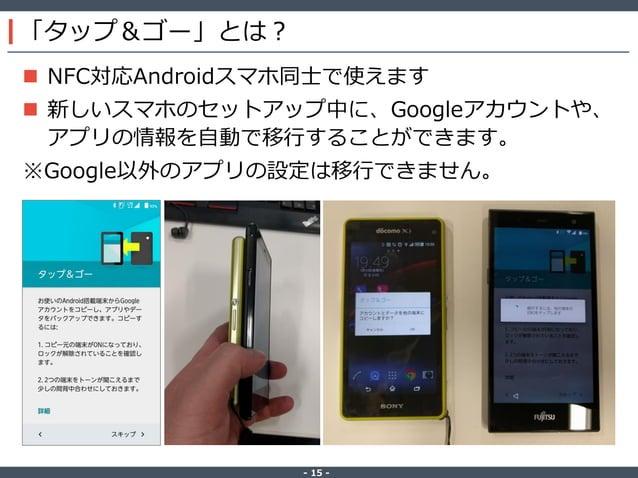 ‐ 15 ‐ 「タップ&ゴー」とは?  NFC対応Androidスマホ同士で使えます  新しいスマホのセットアップ中に、Googleアカウントや、 アプリの情報を自動で移行することができます。 ※Google以外のアプリの設定は移行できませ...