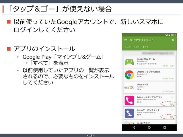 ‐ 16 ‐ 「タップ&ゴー」が使えない場合  以前使っていたGoogleアカウントで、新しいスマホに ログインしてください  アプリのインストール • Google Play「マイアプリ&ゲーム」 →「すべて」を表示 • 以前使用していた...