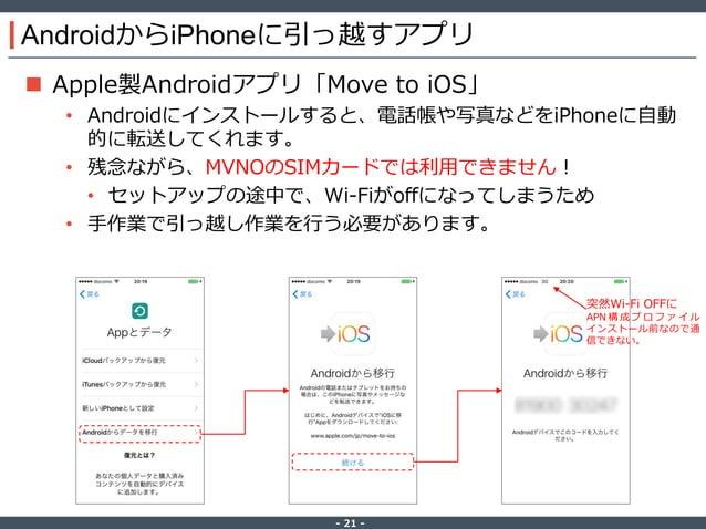 ‐ 21 ‐ AndroidからiPhoneに引っ越すアプリ  Apple製Androidアプリ「Move to iOS」 • Androidにインストールすると、電話帳や写真などをiPhoneに自動 的に転送してくれます。 • 残念ながら、...