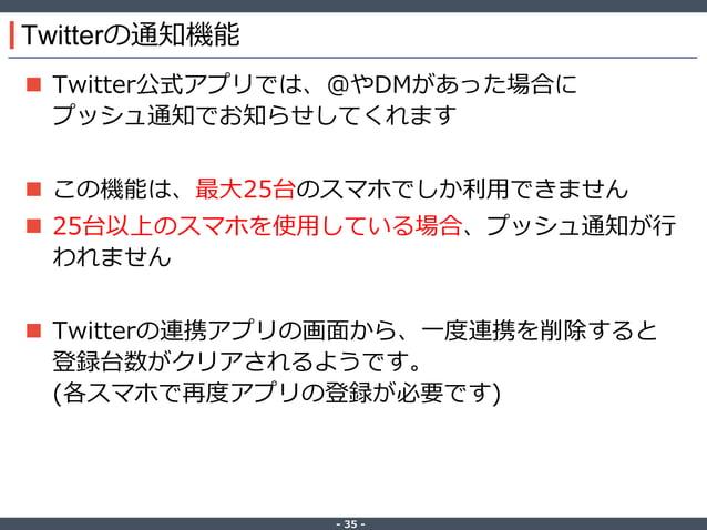 ‐ 35 ‐ Twitterの通知機能  Twitter公式アプリでは、@やDMがあった場合に プッシュ通知でお知らせしてくれます  この機能は、最大25台のスマホでしか利用できません  25台以上のスマホを使用している場合、プッシュ通知...