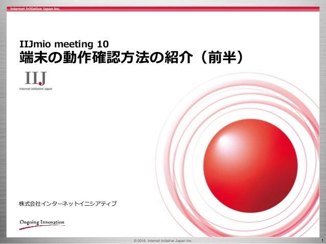 © 2016 Internet Initiative Japan Inc. 1 株式会社インターネットイニシアティブ IIJmio meeting 10 端末の動作確認方法の紹介(前半)