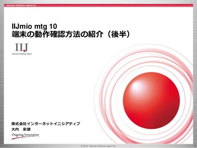 © 2016 Internet Initiative Japan Inc. 1 株式会社インターネットイニシアティブ 大内 宗徳 IIJmio mtg 10 端末の動作確認方法の紹介(後半)