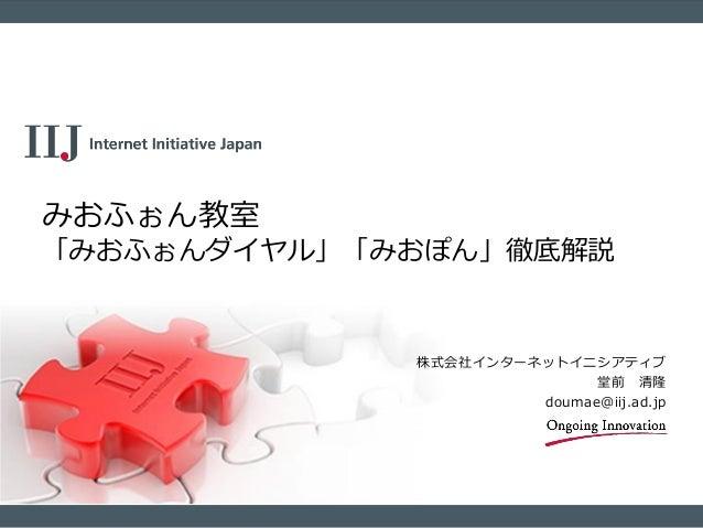 株式会社インターネットイニシアティブ 堂前 清隆 doumae@iij.ad.jp みおふぉん教室 「みおふぉんダイヤル」「みおぽん」徹底解説