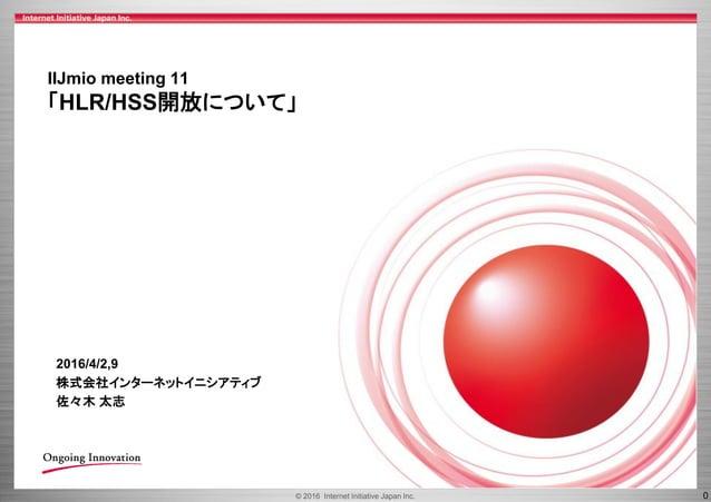 © 2016 Internet Initiative Japan Inc. 0 IIJmio meeting 11 「HLR/HSS開放について」 2016/4/2,9 株式会社インターネットイニシアティブ 佐々木 太志