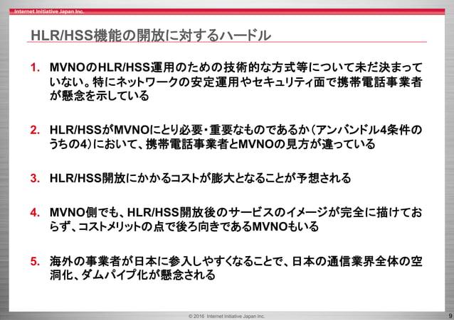 © 2016 Internet Initiative Japan Inc. 9 HLR/HSS機能の開放に対するハードル 1. MVNOのHLR/HSS運用のための技術的な方式等について未だ決まって いない。特にネットワークの安定運用やセキュリ...