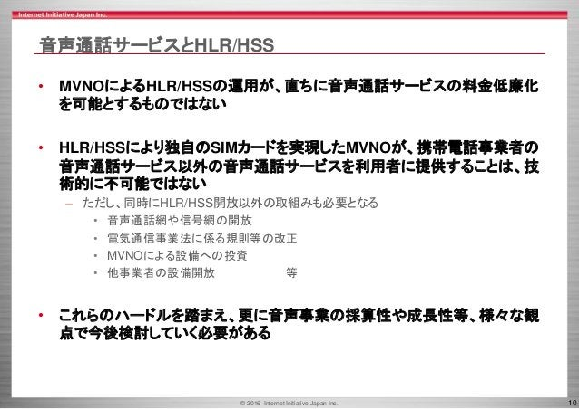 © 2016 Internet Initiative Japan Inc. 10 音声通話サービスとHLR/HSS • MVNOによるHLR/HSSの運用が、直ちに音声通話サービスの料金低廉化 を可能とするものではない • HLR/HSSにより...