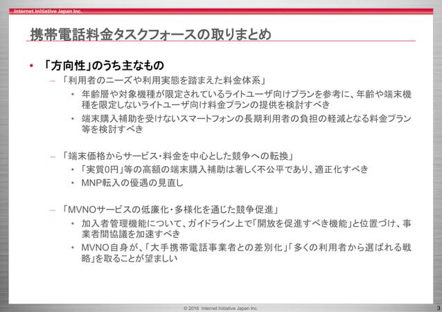 © 2016 Internet Initiative Japan Inc. 3 携帯電話料金タスクフォースの取りまとめ • 「方向性」のうち主なもの – 「利用者のニーズや利用実態を踏まえた料金体系」 • 年齢層や対象機種が限定されているライト...