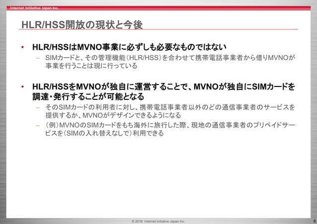© 2016 Internet Initiative Japan Inc. 8 HLR/HSS開放の現状と今後 • HLR/HSSはMVNO事業に必ずしも必要なものではない – SIMカードと、その管理機能(HLR/HSS)を合わせて携帯電話事...