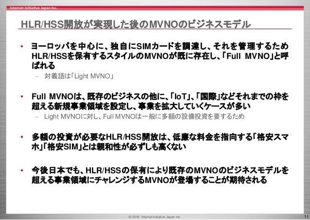 © 2016 Internet Initiative Japan Inc. 11 HLR/HSS開放が実現した後のMVNOのビジネスモデル • ヨーロッパを中心に、独自にSIMカードを調達し、それを管理するため HLR/HSSを保有するスタイル...