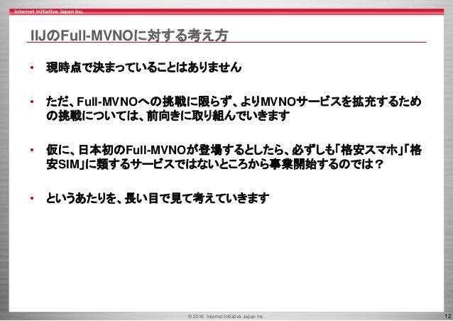 © 2016 Internet Initiative Japan Inc. 12 IIJのFull-MVNOに対する考え方 • 現時点で決まっていることはありません • ただ、Full-MVNOへの挑戦に限らず、よりMVNOサービスを拡充するた...