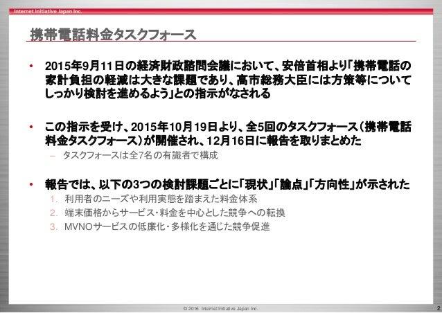 © 2016 Internet Initiative Japan Inc. 2 携帯電話料金タスクフォース • 2015年9月11日の経済財政諮問会議において、安倍首相より「携帯電話の 家計負担の軽減は大きな課題であり、高市総務大臣には方策等に...