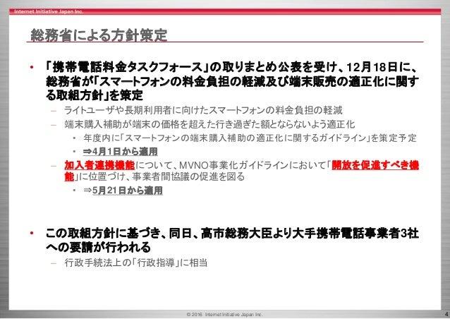 © 2016 Internet Initiative Japan Inc. 4 総務省による方針策定 • 「携帯電話料金タスクフォース」の取りまとめ公表を受け、12月18日に、 総務省が「スマートフォンの料金負担の軽減及び端末販売の適正化に関す...