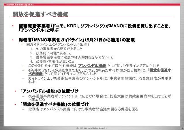 © 2016 Internet Initiative Japan Inc. 7 開放を促進すべき機能 • 携帯電話事業者(ドコモ、KDDI、ソフトバンク)がMVNOに設備を貸し出すことを、 「アンバンドル」と呼ぶ • 総務省「MVNO事業化ガイ...