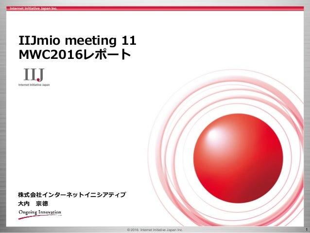 © 2016 Internet Initiative Japan Inc. 1 株式会社インターネットイニシアティブ 大内 宗徳 IIJmio meeting 11 MWC2016レポート