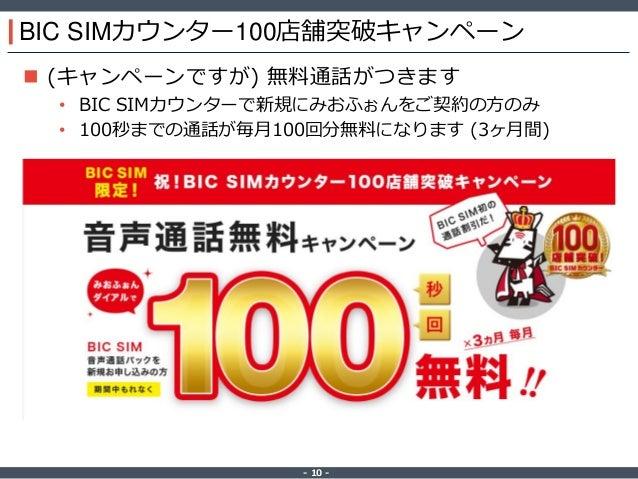 ‐ 10 ‐ BIC SIMカウンター100店舗突破キャンペーン  (キャンペーンですが) 無料通話がつきます • BIC SIMカウンターで新規にみおふぉんをご契約の方のみ • 100秒までの通話が毎月100回分無料になります (3ヶ月間)