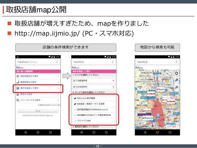 ‐ 11 ‐ 取扱店舗map公開  取扱店舗が増えすぎたため、mapを作りました  http://map.iijmio.jp/ (PC・スマホ対応) 店舗の条件検索ができます 地図から検索も可能