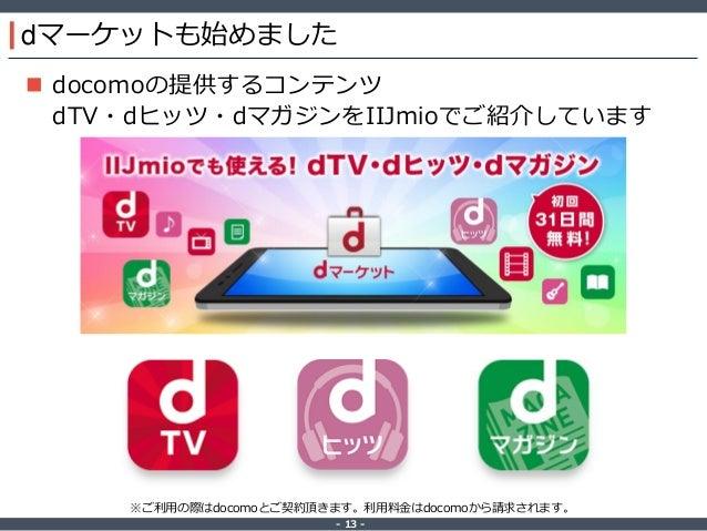 ‐ 13 ‐ dマーケットも始めました  docomoの提供するコンテンツ dTV・dヒッツ・dマガジンをIIJmioでご紹介しています ※ご利用の際はdocomoとご契約頂きます。利用料金はdocomoから請求されます。