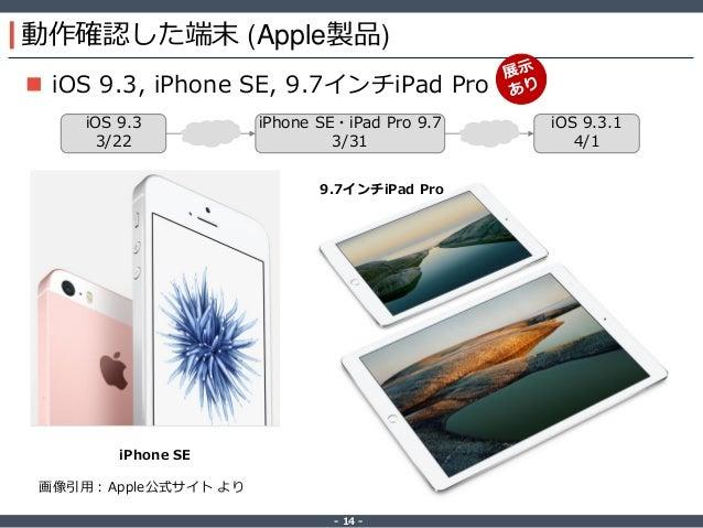 ‐ 14 ‐ 動作確認した端末 (Apple製品)  iOS 9.3, iPhone SE, 9.7インチiPad Pro iPhone SE 9.7インチiPad Pro 画像引用:Apple公式サイト より iOS 9.3 3/22 iP...