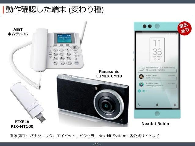‐ 15 ‐ 動作確認した端末 (変わり種) Nextbit Robin ABiT ホムテル3G PIXELA PIX-MT100 画像引用: パナソニック、エイビット、ピクセラ、Nextbit Systems 各公式サイトより Panason...