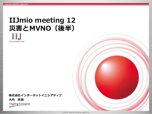 © 2016 Internet Initiative Japan Inc. 1 株式会社インターネットイニシアティブ 大内 宗徳 IIJmio meeting 12 災害とMVNO(後半)