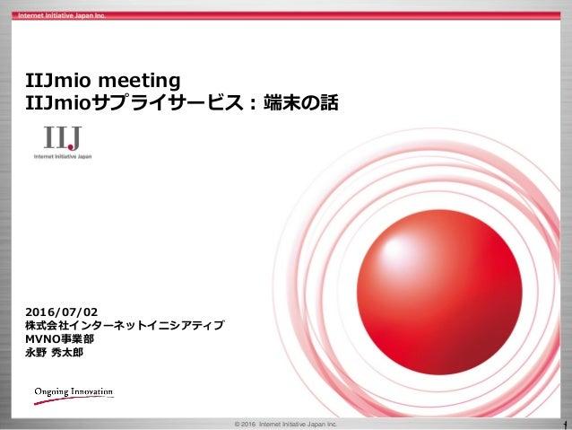 © 2016 Internet Initiative Japan Inc. 1 IIJmio meeting IIJmioサプライサービス:端末の話 2016/07/02 株式会社インターネットイニシアティブ MVNO事業部 永野 秀太郎