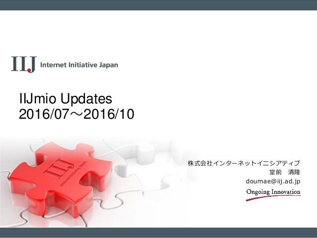 株式会社インターネットイニシアティブ 堂前 清隆 doumae@iij.ad.jp IIJmio Updates 2016/07~2016/10