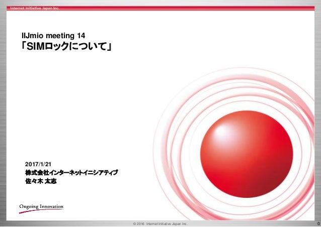 © 2016 Internet Initiative Japan Inc. 0 IIJmio meeting 14 「SIMロックについて」 2017/1/21 株式会社インターネットイニシアティブ 佐々木 太志