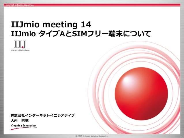 © 2016 Internet Initiative Japan Inc. 1 株式会社インターネットイニシアティブ 大内 宗徳 IIJmio meeting 14 IIJmio タイプAとSIMフリー端末について
