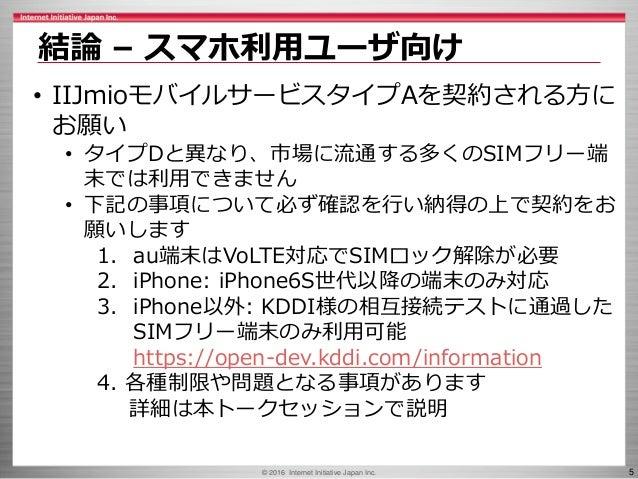 © 2016 Internet Initiative Japan Inc. 5 結論 – スマホ利用ユーザ向け • IIJmioモバイルサービスタイプAを契約される方に お願い • タイプDと異なり、市場に流通する多くのSIMフリー端 末では利...