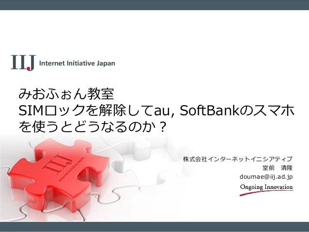 株式会社インターネットイニシアティブ 堂前 清隆 doumae@iij.ad.jp みおふぉん教室 SIMロックを解除してau, SoftBankのスマホ を使うとどうなるのか?