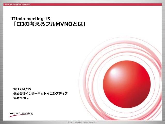 © 2017 Internet Initiative Japan Inc. 1 IIJmio meeting 15 「IIJの考えるフルMVNOとは」 2017/4/15 株式会社インターネットイニシアティブ 佐々木 太志