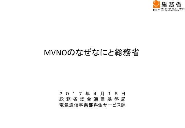 MVNOのなぜなにと総務省 2 0 1 7 年 4 月 1 5 日 総 務 省 総 合 通 信 基 盤 局 電気通信事業部料金サービス課