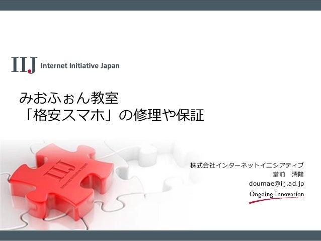株式会社インターネットイニシアティブ 堂前 清隆 doumae@iij.ad.jp みおふぉん教室 「格安スマホ」の修理や保証