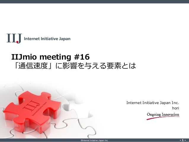 ©Internet Initiative Japan Inc. ‐ 1 ‐‐ 1 ‐ IIJmio meeting #16 「通信速度」に影響を与える要素とは Internet Initiative Japan Inc. hori