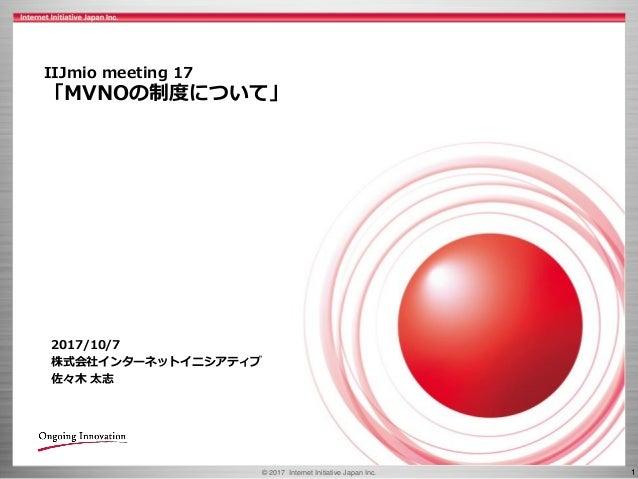 © 2017 Internet Initiative Japan Inc. 1 IIJmio meeting 17 「MVNOの制度について」 2017/10/7 株式会社インターネットイニシアティブ 佐々木 太志