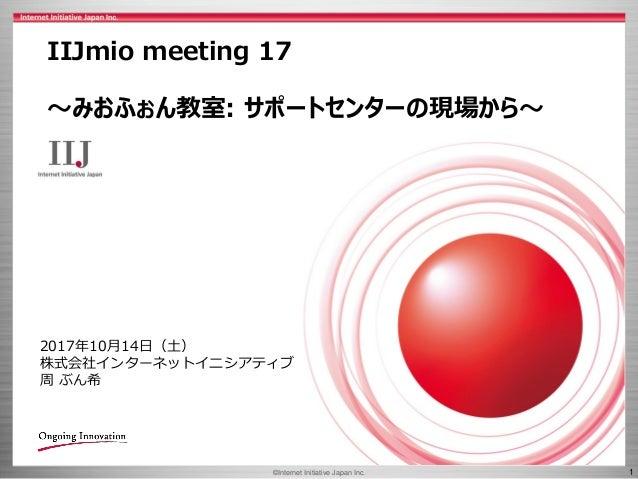 ©Internet Initiative Japan Inc. 1 IIJmio meeting 17 ~みおふぉん教室: サポートセンターの現場から~ 2017年10月14日(土) 株式会社インターネットイニシアティブ 周 ぶん希