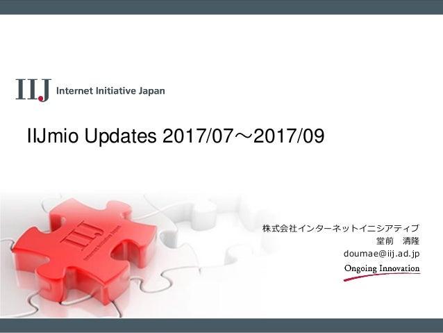 株式会社インターネットイニシアティブ 堂前 清隆 doumae@iij.ad.jp IIJmio Updates 2017/07~2017/09