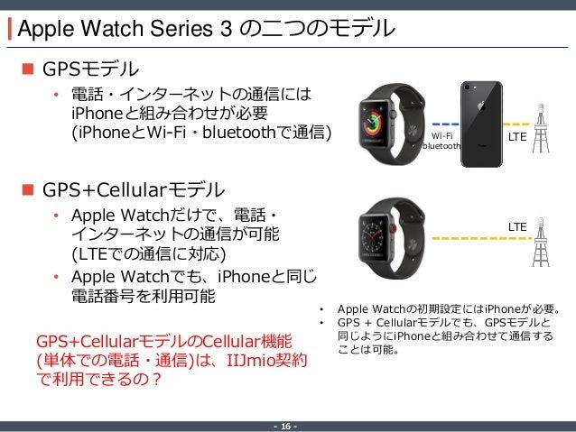 ‐ 16 ‐ Apple Watch Series 3 の二つのモデル  GPSモデル • 電話・インターネットの通信には iPhoneと組み合わせが必要 (iPhoneとWi-Fi・bluetoothで通信)  GPS+Cellularモ...