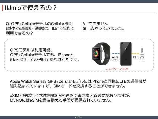 ‐ 17 ‐ IIJmioで使えるの? Q. GPS+CellularモデルのCellular機能 (単体での電話・通信)は、IIJmio契約で 利用できるの? A. できません ※一応やってみました。 LTEWi-Fi bluetooth こ...