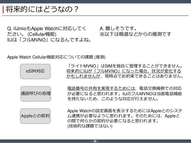 ‐ 18 ‐ 将来的にはどうなの? Q. IIJmioもApple Watchに対応してく ださい。 (Cellular機能) IIJは「フルMVNO」になるんですよね。 A. 難しそうです。 ※以下は報道などからの推測です eSIM対応 通話...