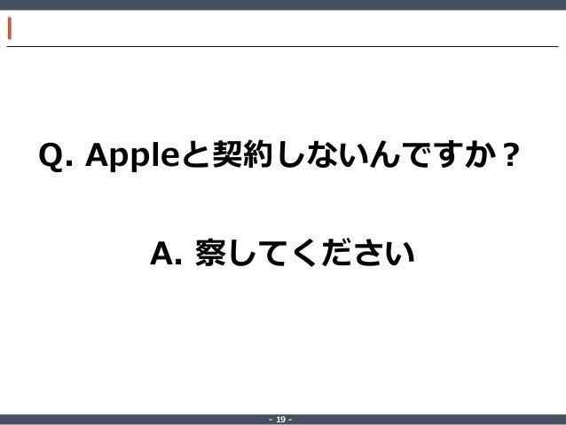‐ 19 ‐ Q. Appleと契約しないんですか? A. 察してください