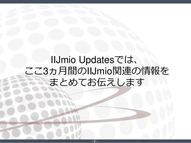 ‐ 2 ‐ IIJmio Updatesでは、 ここ3ヵ月間のIIJmio関連の情報を まとめてお伝えします