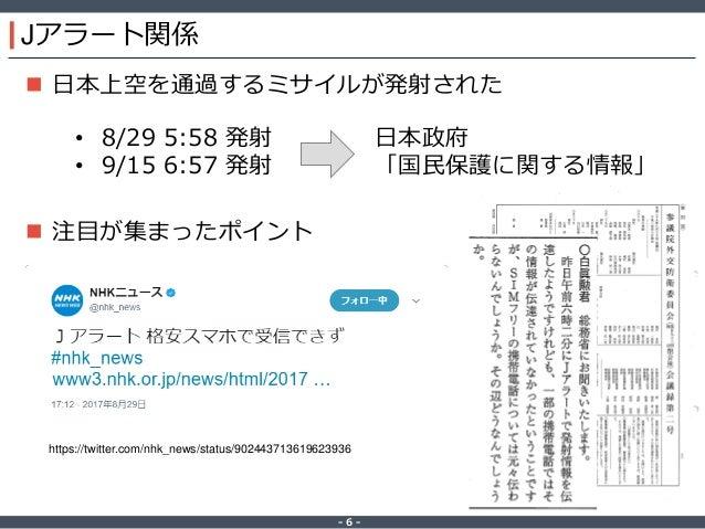 ‐ 6 ‐  日本上空を通過するミサイルが発射された  注目が集まったポイント Jアラート関係 • 8/29 5:58 発射 • 9/15 6:57 発射 日本政府 「国民保護に関する情報」 https://twitter.com/nhk_...