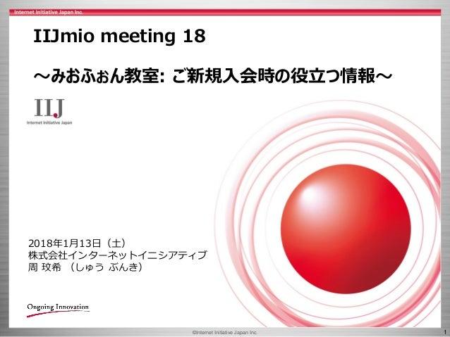 ©Internet Initiative Japan Inc. 1 IIJmio meeting 18 ~みおふぉん教室: ご新規入会時の役立つ情報~ 2018年1月13日(土) 株式会社インターネットイニシアティブ 周 玟希 (しゅう ぶんき)