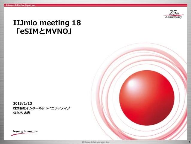 ©Internet Initiative Japan Inc. 1 IIJmio meeting 18 「eSIMとMVNO」 2018/1/13 株式会社インターネットイニシアティブ 佐々木 太志