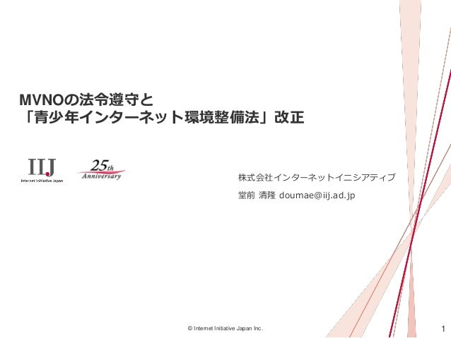 1© Internet Initiative Japan Inc. MVNOの法令遵守と 「青少年インターネット環境整備法」改正 株式会社インターネットイニシアティブ 堂前 清隆 doumae@iij.ad.jp